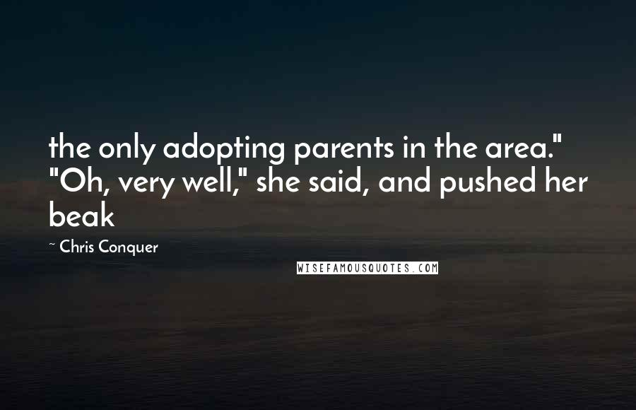 "Chris Conquer quotes: the only adopting parents in the area."" ""Oh, very well,"" she said, and pushed her beak"