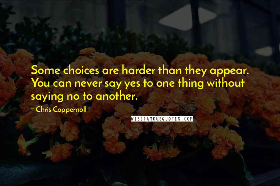 Chris Coppernoll quotes: Some choices are harder than they appear. You can never say yes to one thing without saying no to another.