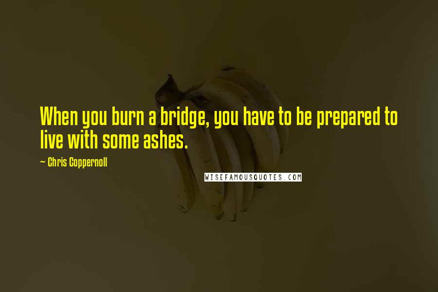Chris Coppernoll quotes: When you burn a bridge, you have to be prepared to live with some ashes.