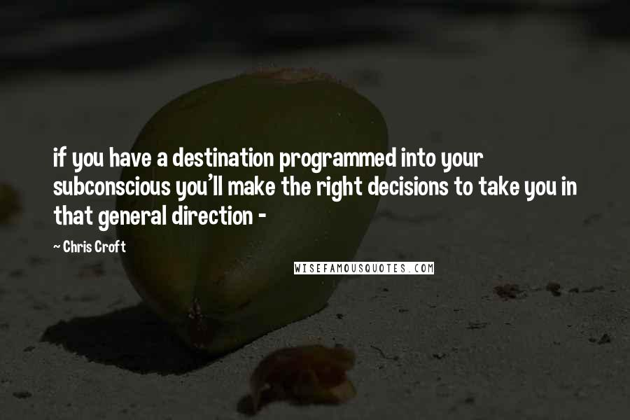 Chris Croft quotes: if you have a destination programmed into your subconscious you'll make the right decisions to take you in that general direction -