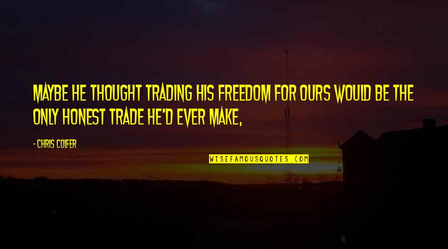 Chris D'elia Quotes By Chris Colfer: Maybe he thought trading his freedom for ours