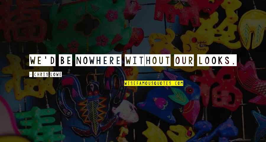 Chris D'elia Quotes By Chris Lowe: We'd be nowhere without our looks.