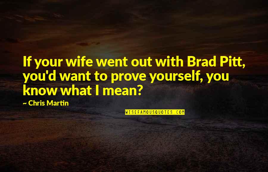 Chris D'elia Quotes By Chris Martin: If your wife went out with Brad Pitt,