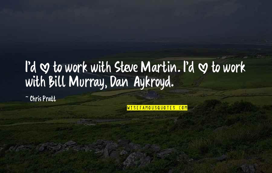 Chris D'elia Quotes By Chris Pratt: I'd love to work with Steve Martin. I'd