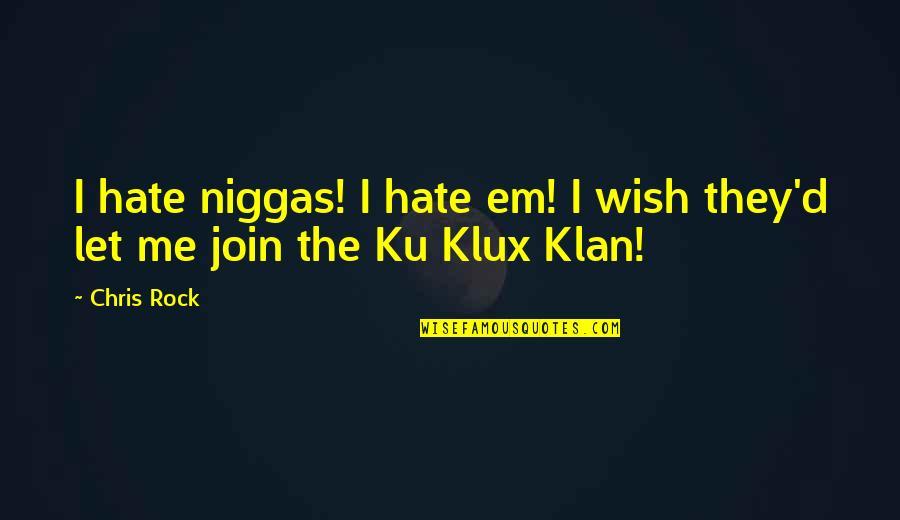 Chris D'elia Quotes By Chris Rock: I hate niggas! I hate em! I wish