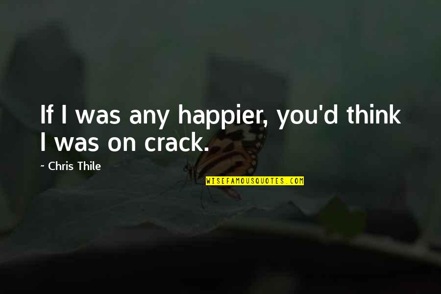 Chris D'elia Quotes By Chris Thile: If I was any happier, you'd think I