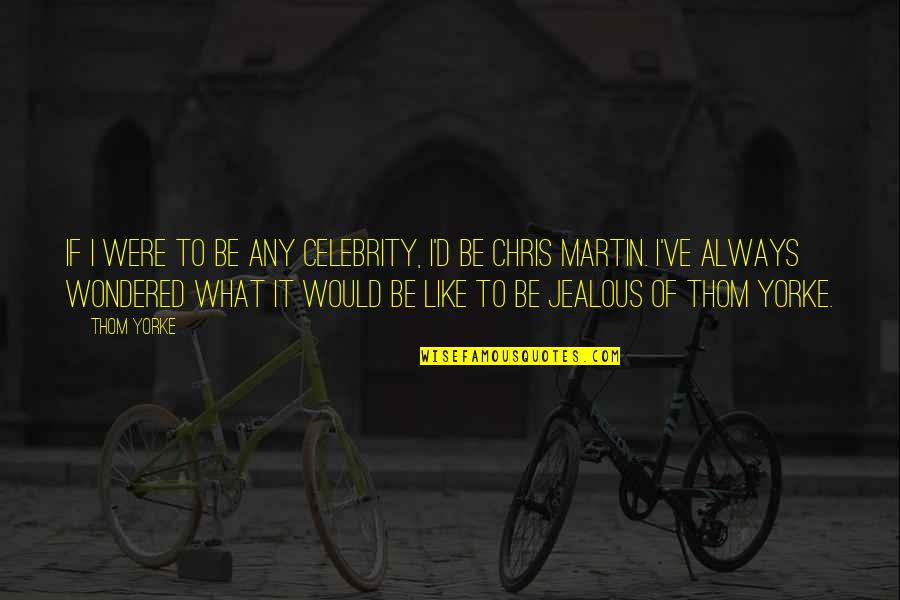 Chris D'elia Quotes By Thom Yorke: If I were to be any celebrity, I'd