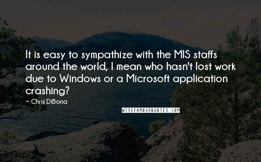 Chris DiBona quotes: It is easy to sympathize with the MIS staffs around the world, I mean who hasn't lost work due to Windows or a Microsoft application crashing?