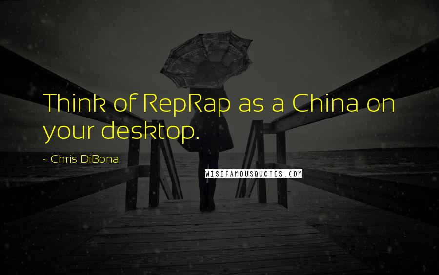 Chris DiBona quotes: Think of RepRap as a China on your desktop.