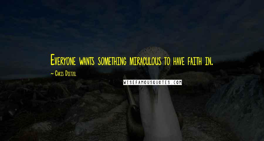 Chris Dietzel quotes: Everyone wants something miraculous to have faith in.