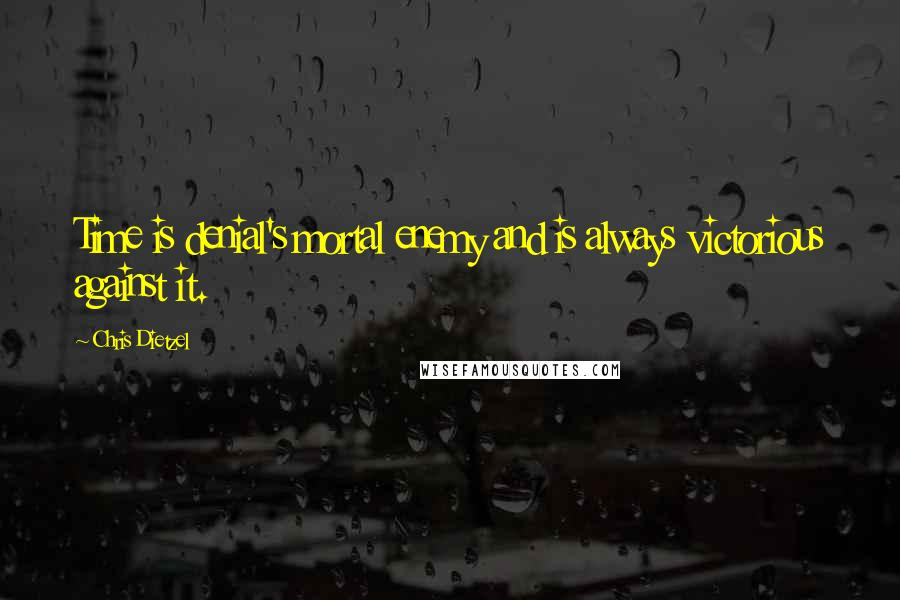 Chris Dietzel quotes: Time is denial's mortal enemy and is always victorious against it.