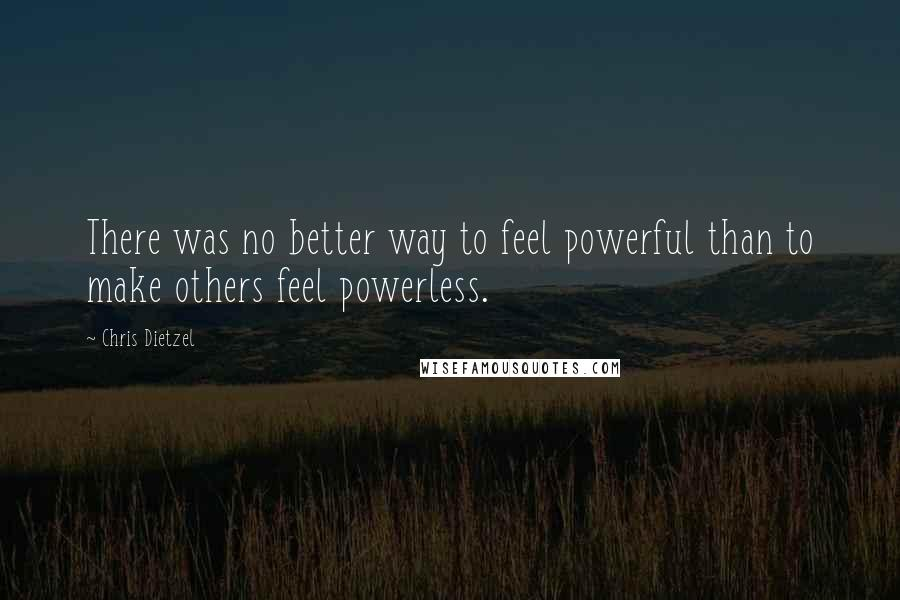 Chris Dietzel quotes: There was no better way to feel powerful than to make others feel powerless.