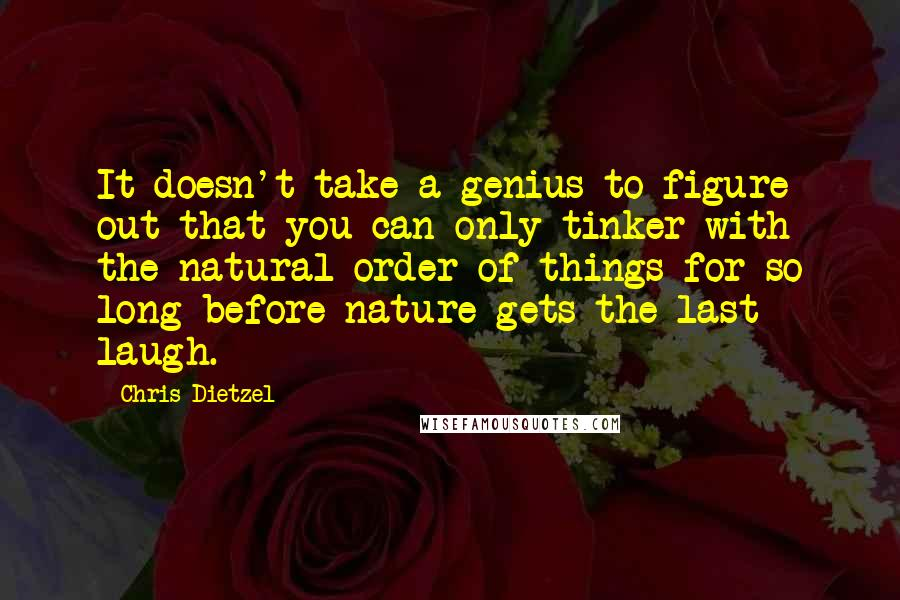 Chris Dietzel quotes: It doesn't take a genius to figure out that you can only tinker with the natural order of things for so long before nature gets the last laugh.