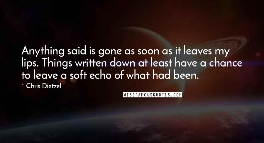Chris Dietzel quotes: Anything said is gone as soon as it leaves my lips. Things written down at least have a chance to leave a soft echo of what had been.
