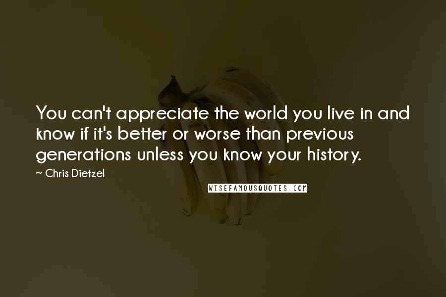 Chris Dietzel quotes: You can't appreciate the world you live in and know if it's better or worse than previous generations unless you know your history.