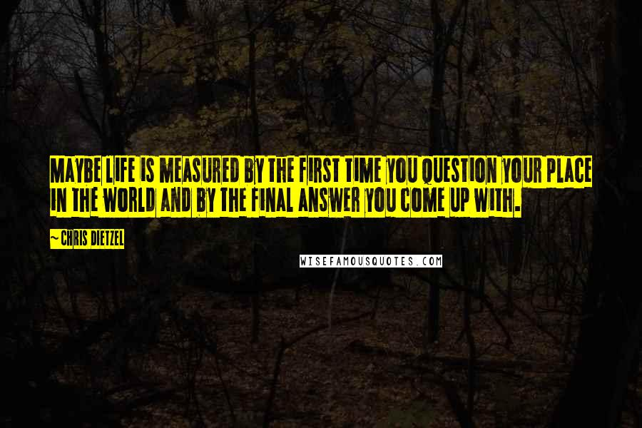 Chris Dietzel quotes: Maybe life is measured by the first time you question your place in the world and by the final answer you come up with.