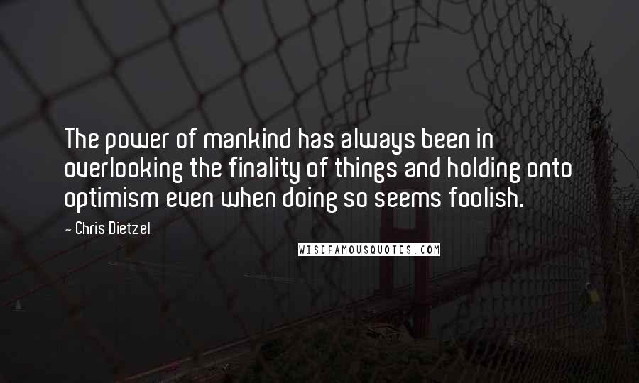 Chris Dietzel quotes: The power of mankind has always been in overlooking the finality of things and holding onto optimism even when doing so seems foolish.