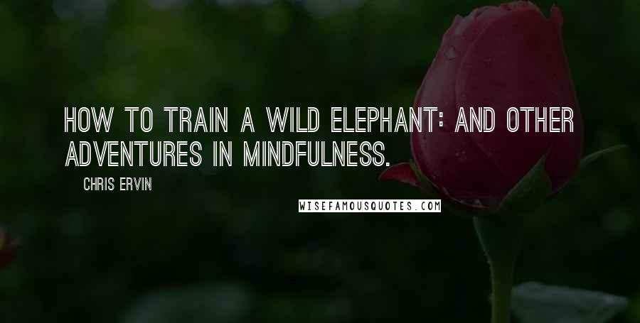 Chris Ervin quotes: How to Train a Wild Elephant: And Other Adventures in Mindfulness.