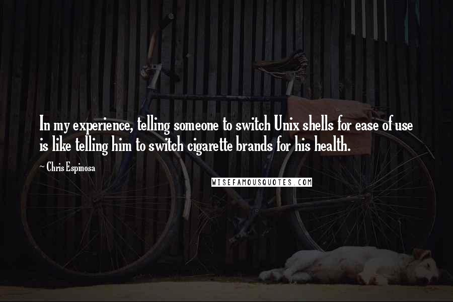 Chris Espinosa quotes: In my experience, telling someone to switch Unix shells for ease of use is like telling him to switch cigarette brands for his health.