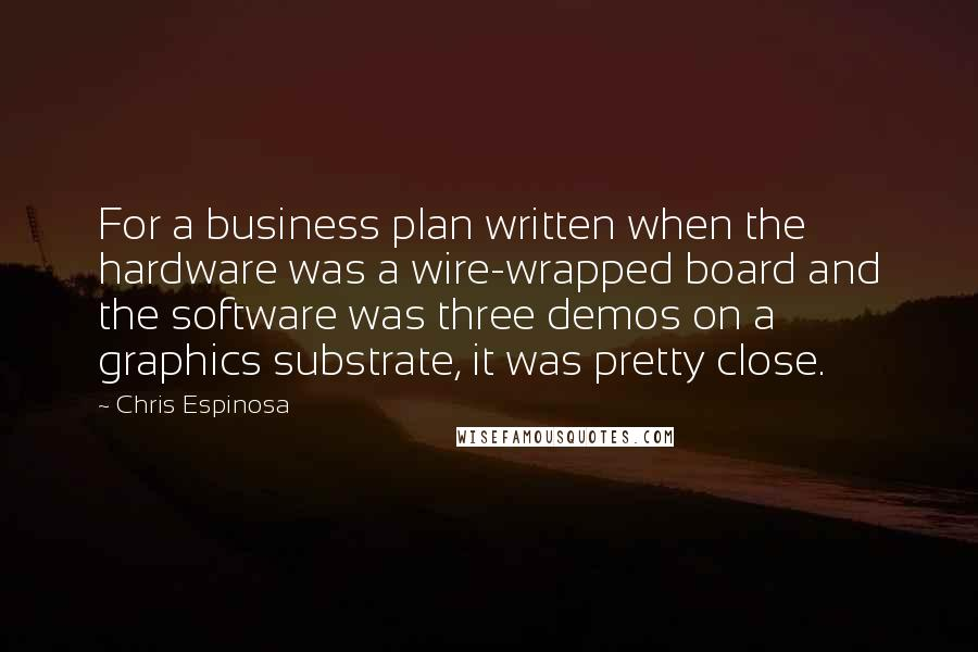 Chris Espinosa quotes: For a business plan written when the hardware was a wire-wrapped board and the software was three demos on a graphics substrate, it was pretty close.