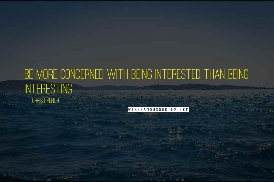 Chris French quotes: Be more concerned with being interested than being interesting.