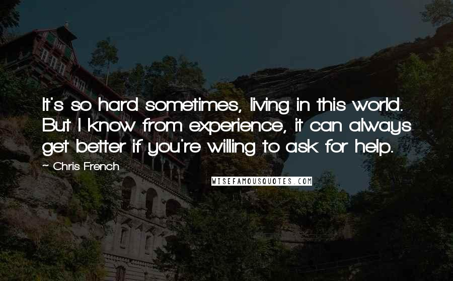 Chris French quotes: It's so hard sometimes, living in this world. But I know from experience, it can always get better if you're willing to ask for help.