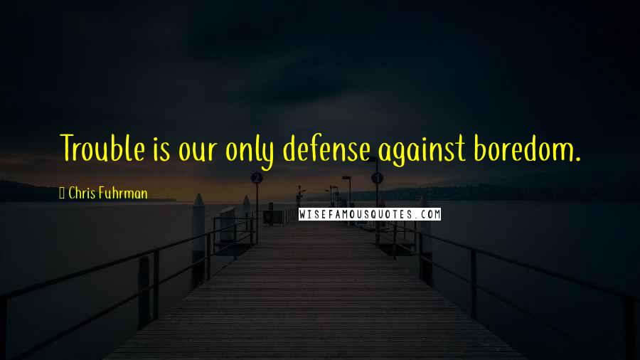 Chris Fuhrman quotes: Trouble is our only defense against boredom.