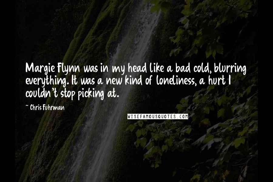 Chris Fuhrman quotes: Margie Flynn was in my head like a bad cold, blurring everything. It was a new kind of loneliness, a hurt I couldn't stop picking at.