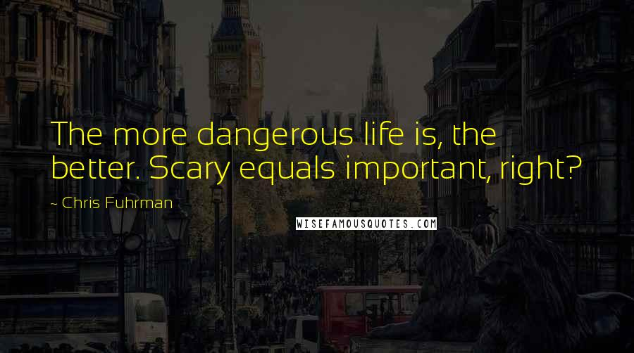Chris Fuhrman quotes: The more dangerous life is, the better. Scary equals important, right?