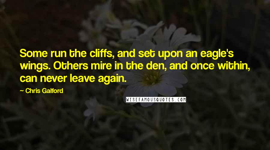 Chris Galford quotes: Some run the cliffs, and set upon an eagle's wings. Others mire in the den, and once within, can never leave again.