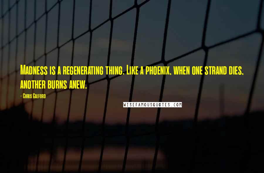 Chris Galford quotes: Madness is a regenerating thing. Like a phoenix, when one strand dies, another burns anew.