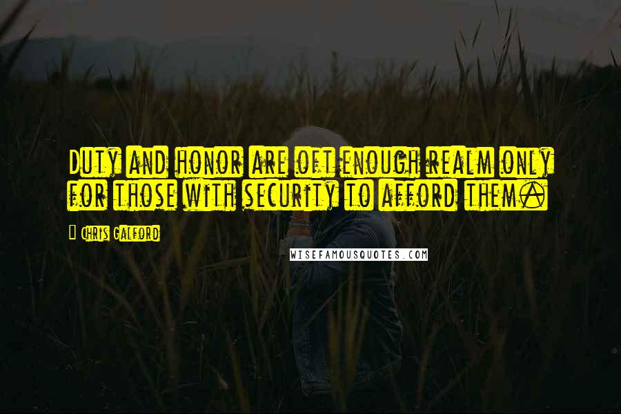 Chris Galford quotes: Duty and honor are oft enough realm only for those with security to afford them.