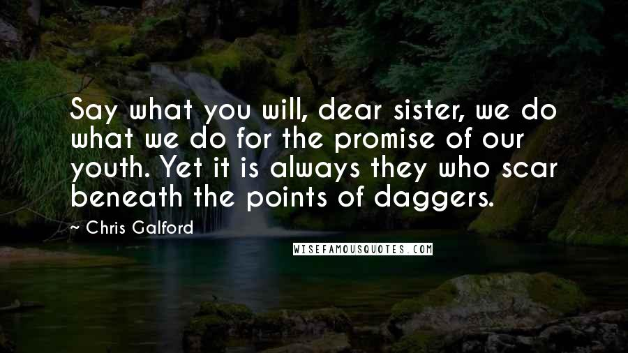 Chris Galford quotes: Say what you will, dear sister, we do what we do for the promise of our youth. Yet it is always they who scar beneath the points of daggers.