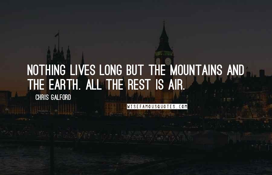 Chris Galford quotes: Nothing lives long but the mountains and the earth. All the rest is air.