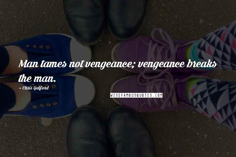 Chris Galford quotes: Man tames not vengeance; vengeance breaks the man.