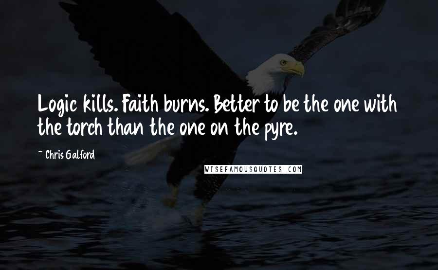 Chris Galford quotes: Logic kills. Faith burns. Better to be the one with the torch than the one on the pyre.