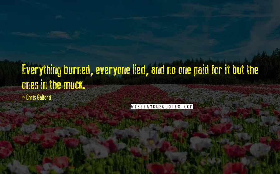 Chris Galford quotes: Everything burned, everyone lied, and no one paid for it but the ones in the muck.