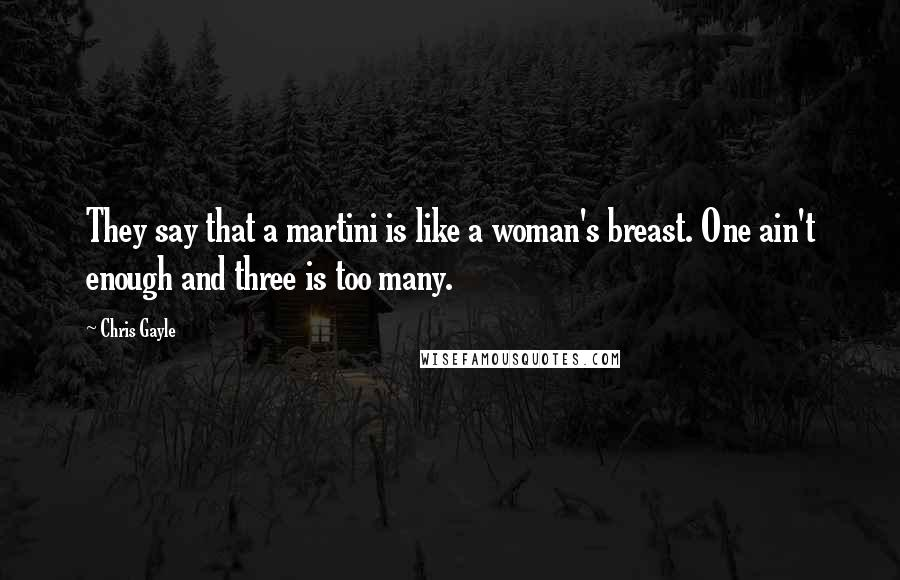 Chris Gayle quotes: They say that a martini is like a woman's breast. One ain't enough and three is too many.