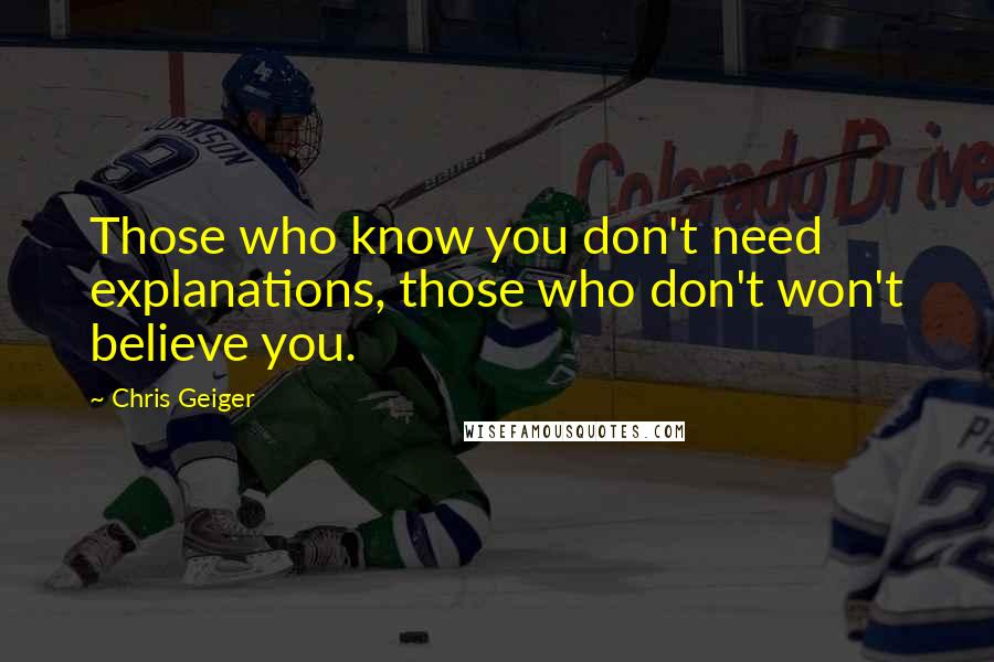 Chris Geiger quotes: Those who know you don't need explanations, those who don't won't believe you.