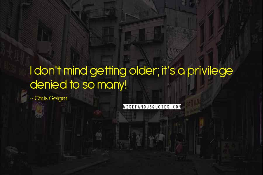 Chris Geiger quotes: I don't mind getting older; it's a privilege denied to so many!
