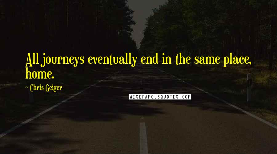 Chris Geiger quotes: All journeys eventually end in the same place, home.