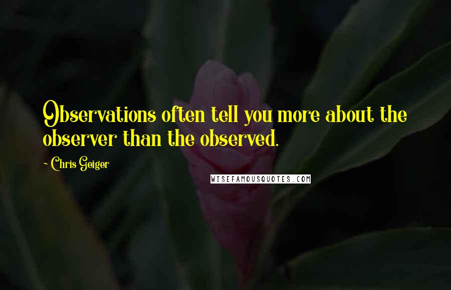 Chris Geiger quotes: Observations often tell you more about the observer than the observed.