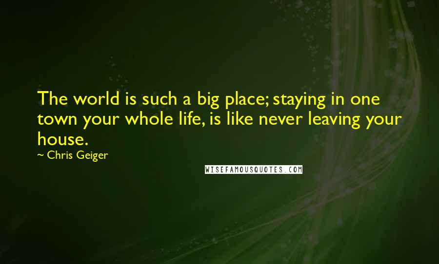 Chris Geiger quotes: The world is such a big place; staying in one town your whole life, is like never leaving your house.