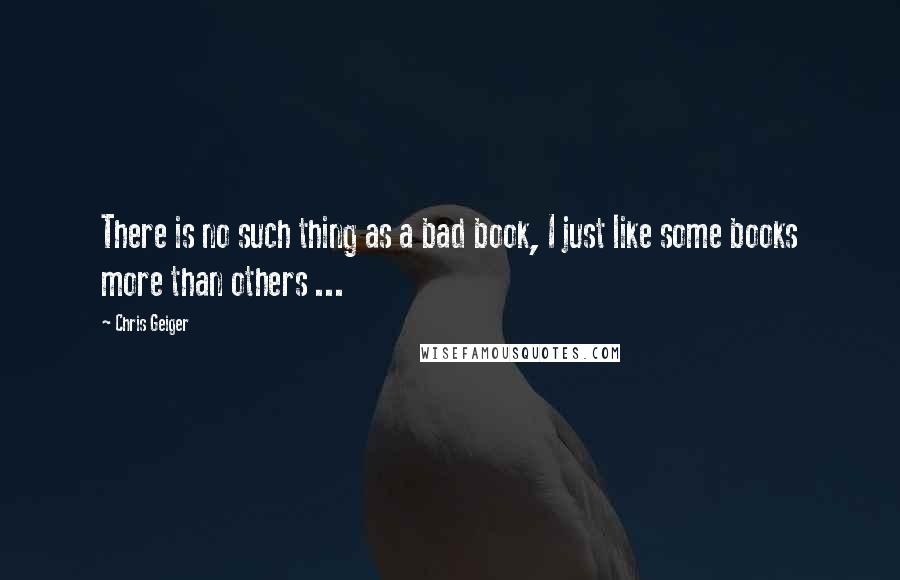 Chris Geiger quotes: There is no such thing as a bad book, I just like some books more than others ...
