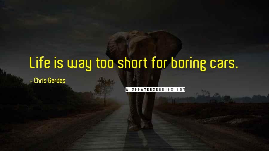 Chris Gerdes quotes: Life is way too short for boring cars.