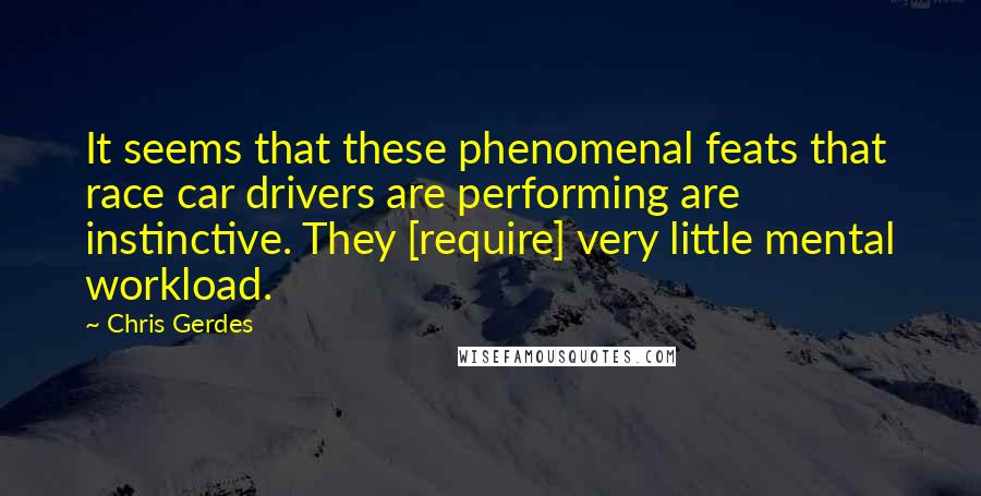 Chris Gerdes quotes: It seems that these phenomenal feats that race car drivers are performing are instinctive. They [require] very little mental workload.