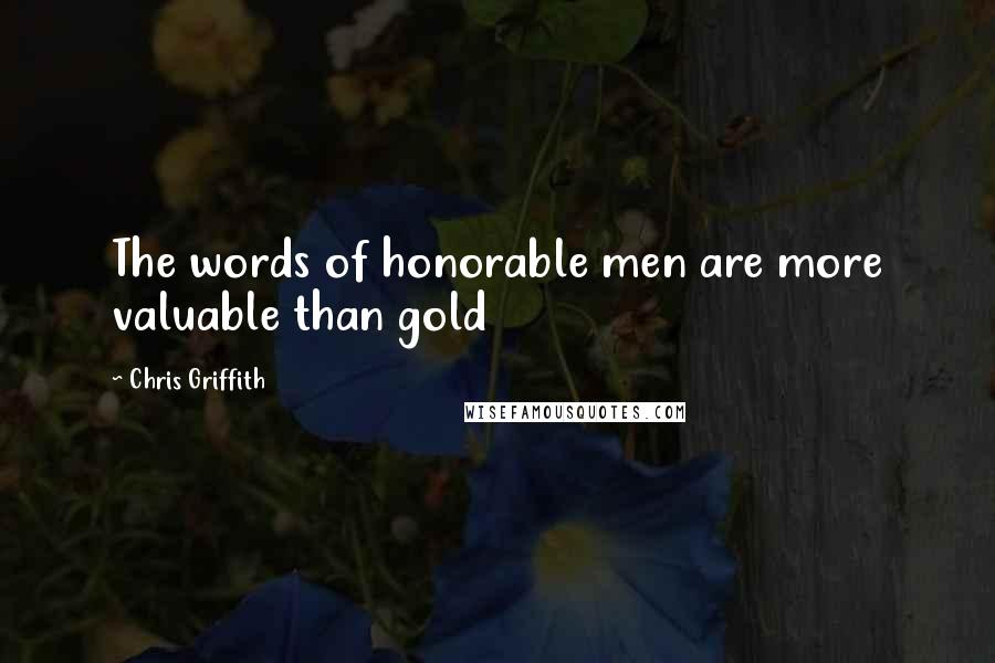 Chris Griffith quotes: The words of honorable men are more valuable than gold
