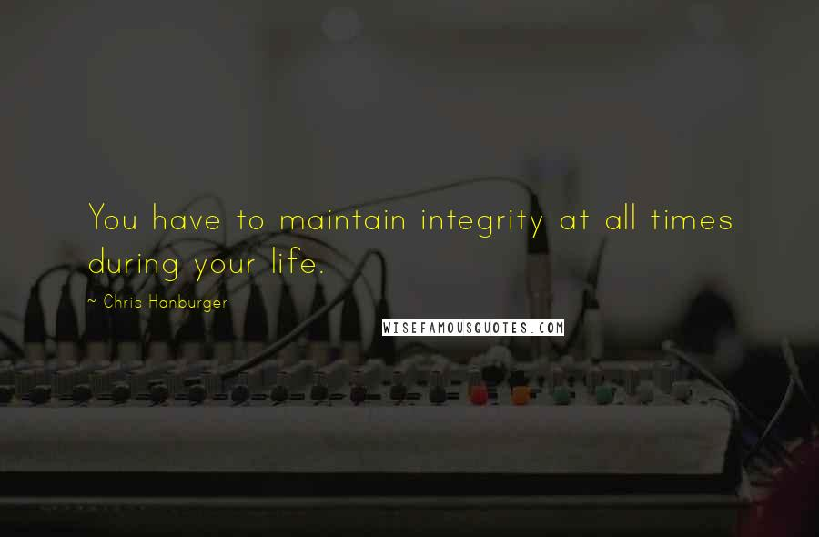 Chris Hanburger quotes: You have to maintain integrity at all times during your life.