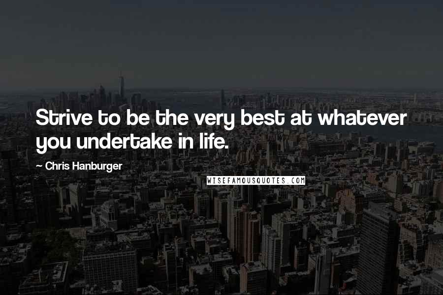 Chris Hanburger quotes: Strive to be the very best at whatever you undertake in life.