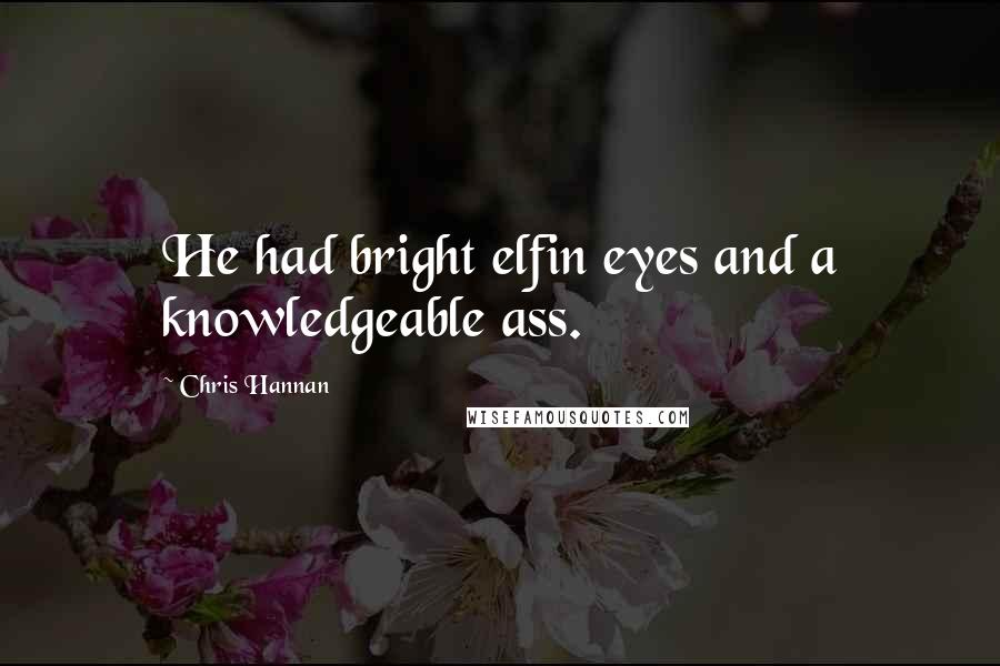 Chris Hannan quotes: He had bright elfin eyes and a knowledgeable ass.